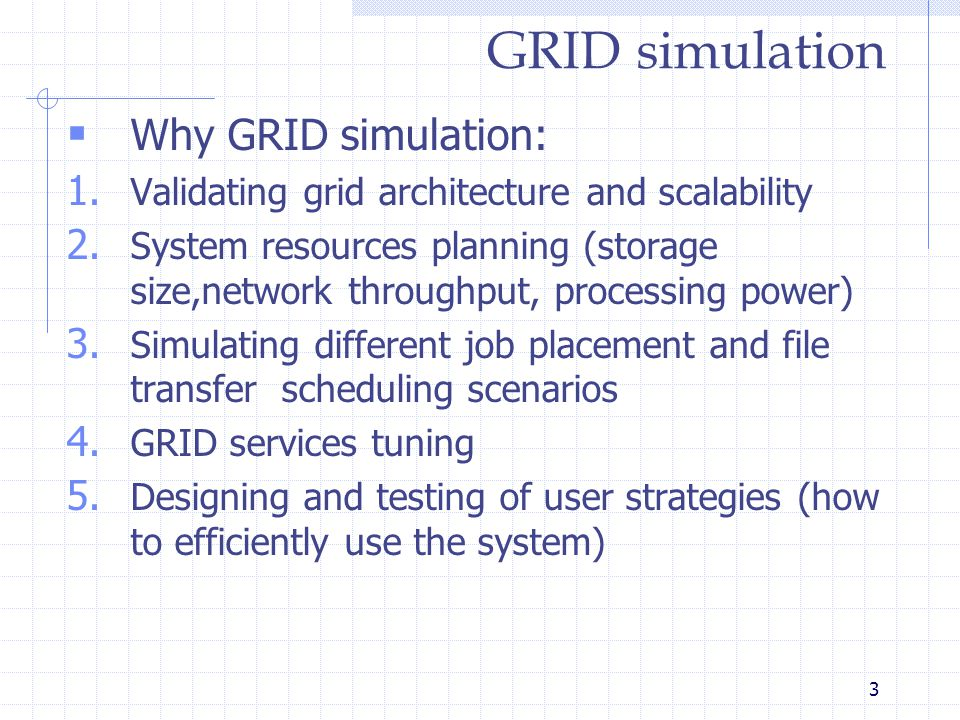3 GRID simulation  Why GRID simulation: 1. Validating grid architecture and scalability 2.
