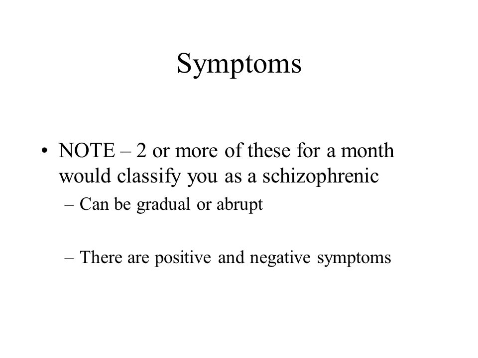 Symptoms NOTE – 2 or more of these for a month would classify you as a schizophrenic –Can be gradual or abrupt –There are positive and negative sympto