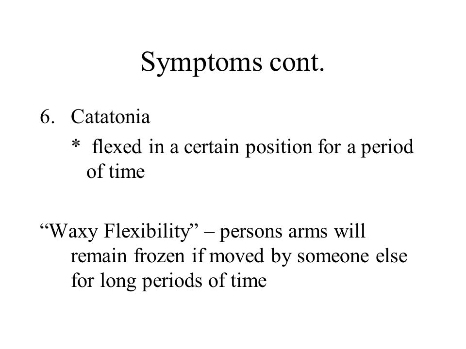 "Symptoms cont. 6.Catatonia * flexed in a certain position for a period of time ""Waxy Flexibility"" – persons arms will remain frozen if moved by someon"
