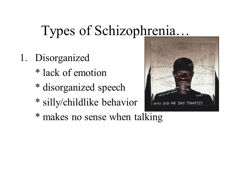 Types of Schizophrenia… 1.Disorganized * lack of emotion * disorganized speech * silly/childlike behavior * makes no sense when talking