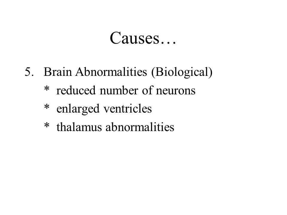 Causes… 5.Brain Abnormalities (Biological) * reduced number of neurons * enlarged ventricles * thalamus abnormalities