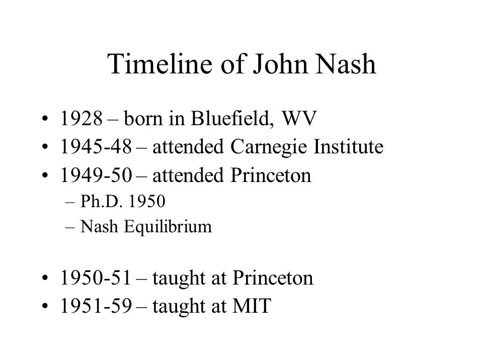 Timeline of John Nash 1928 – born in Bluefield, WV 1945-48 – attended Carnegie Institute 1949-50 – attended Princeton –Ph.D. 1950 –Nash Equilibrium 19