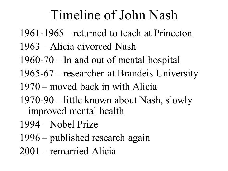 Timeline of John Nash 1961-1965 – returned to teach at Princeton 1963 – Alicia divorced Nash 1960-70 – In and out of mental hospital 1965-67 – researcher at Brandeis University 1970 – moved back in with Alicia 1970-90 – little known about Nash, slowly improved mental health 1994 – Nobel Prize 1996 – published research again 2001 – remarried Alicia