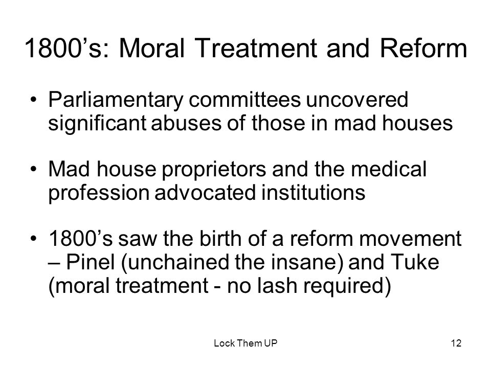 Lock Them UP12 1800's: Moral Treatment and Reform Parliamentary committees uncovered significant abuses of those in mad houses Mad house proprietors and the medical profession advocated institutions 1800's saw the birth of a reform movement – Pinel (unchained the insane) and Tuke (moral treatment - no lash required)