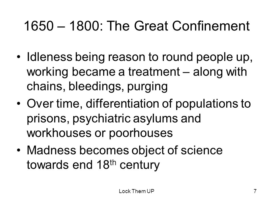 7 Idleness being reason to round people up, working became a treatment – along with chains, bleedings, purging Over time, differentiation of populations to prisons, psychiatric asylums and workhouses or poorhouses Madness becomes object of science towards end 18 th century 1650 – 1800: The Great Confinement