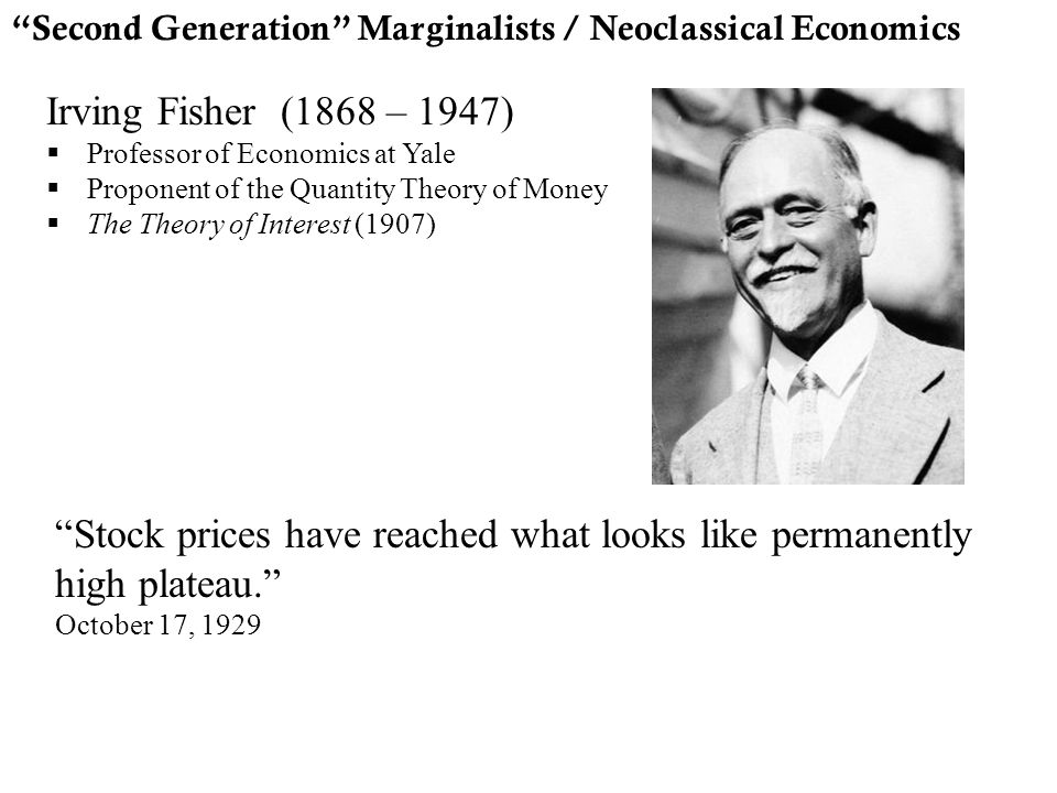 """Second Generation"" Marginalists / Neoclassical Economics Irving Fisher (1868 – 1947)  Professor of Economics at Yale  Proponent of the Quantity The"
