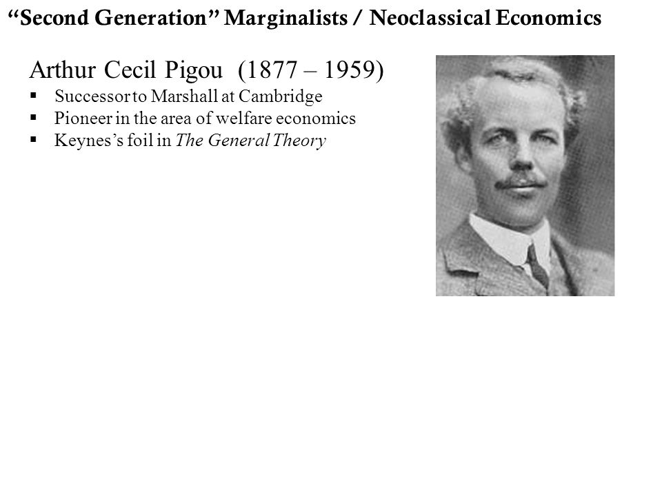 """Second Generation"" Marginalists / Neoclassical Economics Arthur Cecil Pigou (1877 – 1959)  Successor to Marshall at Cambridge  Pioneer in the area"