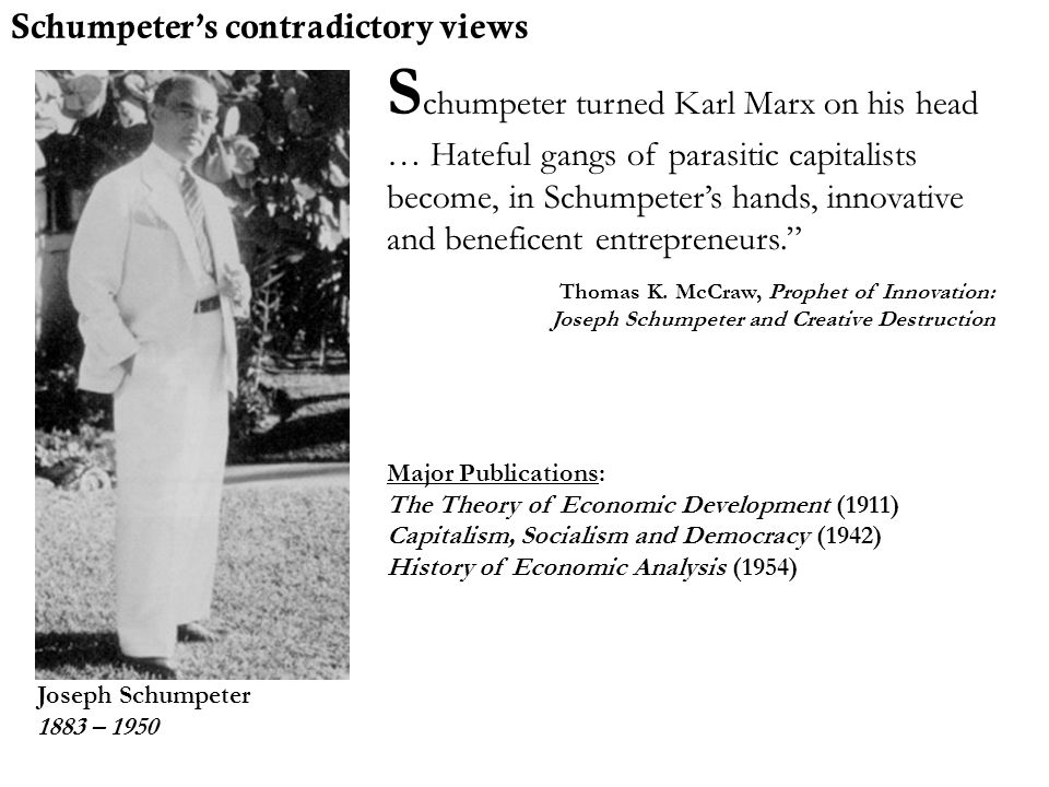 Joseph Schumpeter 1883 – 1950 S chumpeter turned Karl Marx on his head … Hateful gangs of parasitic capitalists become, in Schumpeter's hands, innovat
