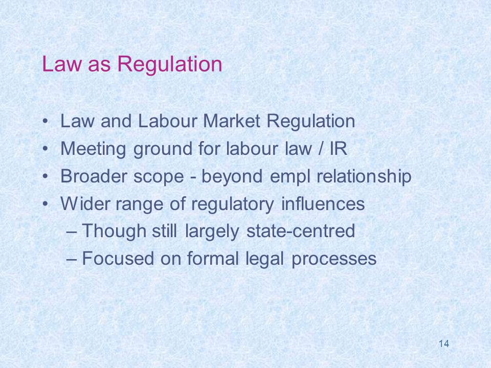 14 Law as Regulation Law and Labour Market Regulation Meeting ground for labour law / IR Broader scope - beyond empl relationship Wider range of regulatory influences –Though still largely state-centred –Focused on formal legal processes