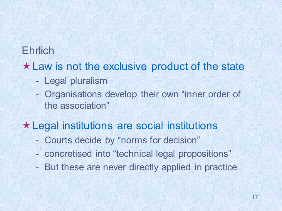 17 Ehrlich  Law is not the exclusive product of the state -Legal pluralism -Organisations develop their own inner order of the association  Legal institutions are social institutions -Courts decide by norms for decision -concretised into technical legal propositions -But these are never directly applied in practice