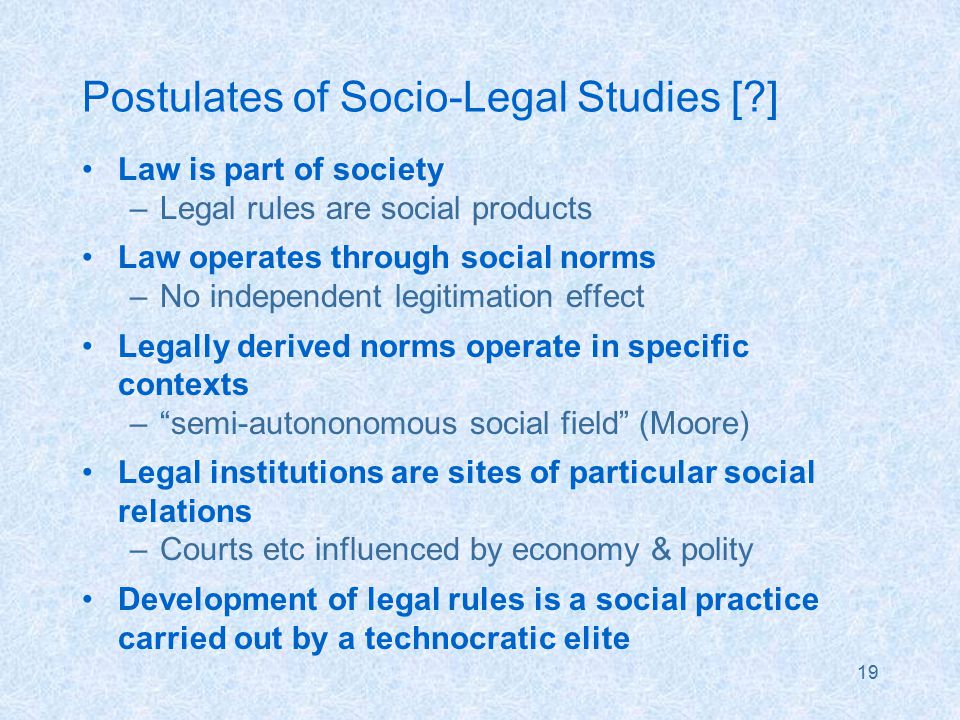 19 Postulates of Socio-Legal Studies [ ] Law is part of society –Legal rules are social products Law operates through social norms –No independent legitimation effect Legally derived norms operate in specific contexts – semi-autononomous social field (Moore) Legal institutions are sites of particular social relations –Courts etc influenced by economy & polity Development of legal rules is a social practice carried out by a technocratic elite