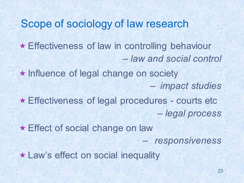 20 Scope of sociology of law research  Effectiveness of law in controlling behaviour –law and social control  Influence of legal change on society – impact studies  Effectiveness of legal procedures - courts etc –legal process  Effect of social change on law –responsiveness  Law's effect on social inequality