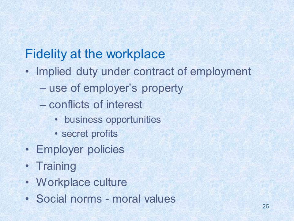 25 Fidelity at the workplace Implied duty under contract of employment –use of employer's property –conflicts of interest business opportunities secret profits Employer policies Training Workplace culture Social norms - moral values