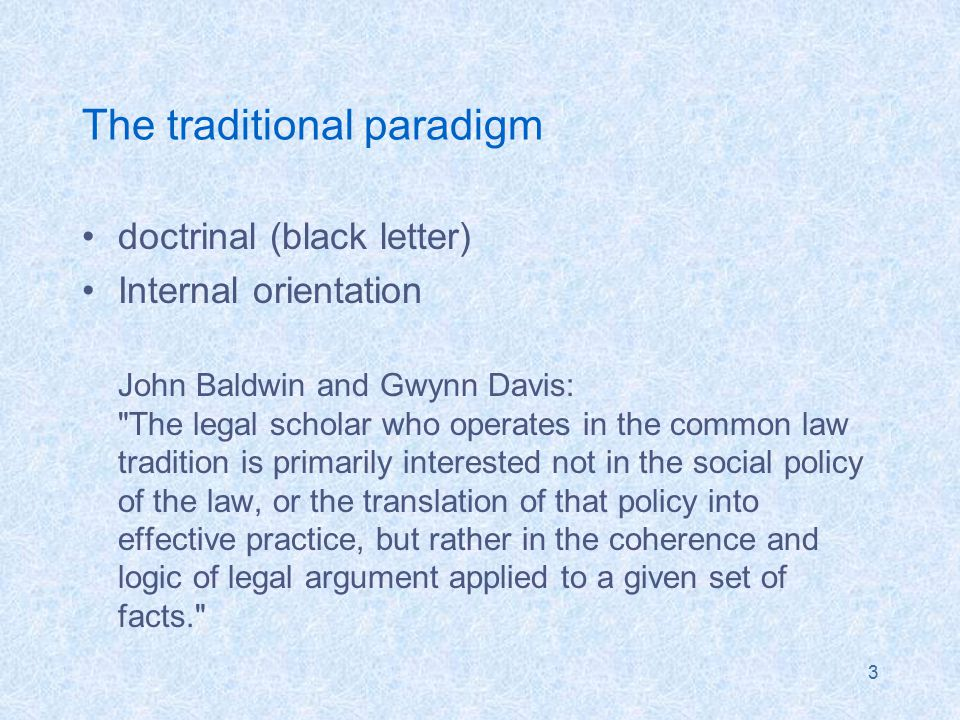 3 The traditional paradigm doctrinal (black letter) Internal orientation John Baldwin and Gwynn Davis: The legal scholar who operates in the common law tradition is primarily interested not in the social policy of the law, or the translation of that policy into effective practice, but rather in the coherence and logic of legal argument applied to a given set of facts.