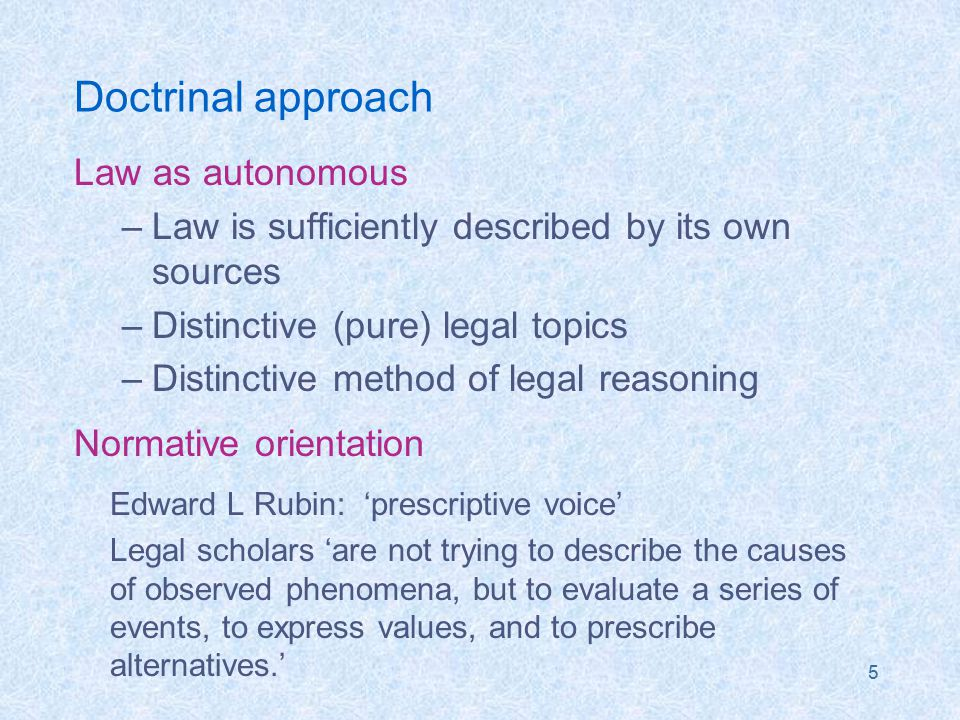 5 Doctrinal approach Law as autonomous –Law is sufficiently described by its own sources –Distinctive (pure) legal topics –Distinctive method of legal reasoning Normative orientation Edward L Rubin: 'prescriptive voice' Legal scholars 'are not trying to describe the causes of observed phenomena, but to evaluate a series of events, to express values, and to prescribe alternatives.'