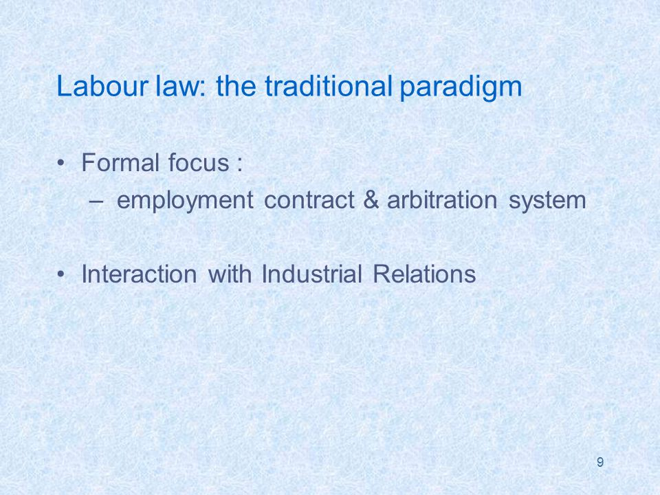 9 Labour law: the traditional paradigm Formal focus : – employment contract & arbitration system Interaction with Industrial Relations