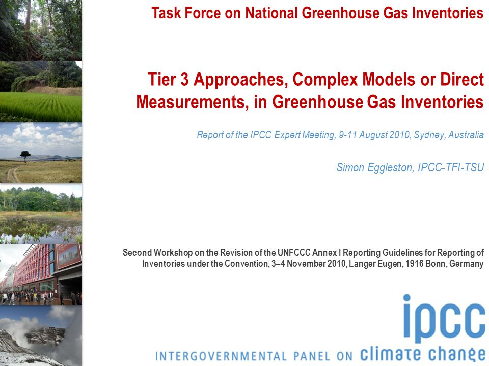 Task Force on National Greenhouse Gas Inventories Tier 3 Approaches, Complex Models or Direct Measurements, in Greenhouse Gas Inventories Report of the IPCC Expert Meeting, 9-11 August 2010, Sydney, Australia Simon Eggleston, IPCC-TFI-TSU Second Workshop on the Revision of the UNFCCC Annex I Reporting Guidelines for Reporting of Inventories under the Convention, 3–4 November 2010, Langer Eugen, 1916 Bonn, Germany