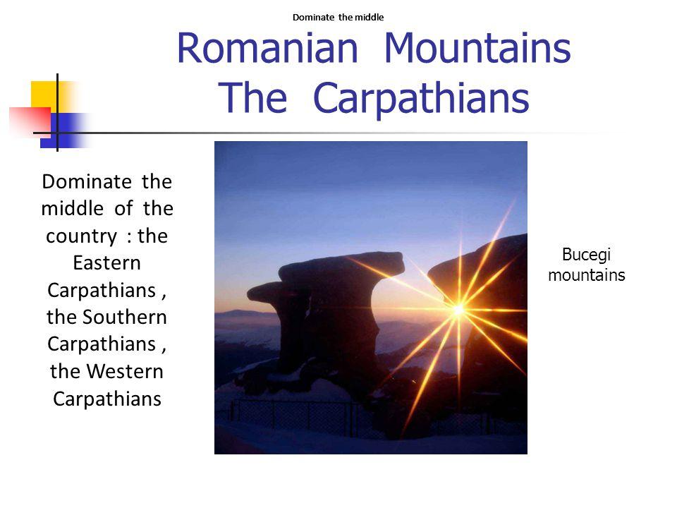 Romanian Mountains The Carpathians Bucegi mountains Dominate the middle Dominate the middle of the country : the Eastern Carpathians, the Southern Carpathians, the Western Carpathians