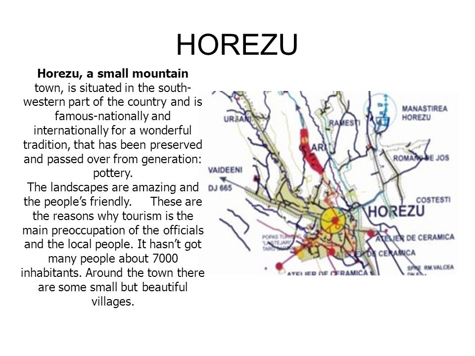 HOREZU Horezu, a small mountain town, is situated in the south- western part of the country and is famous-nationally and internationally for a wonderful tradition, that has been preserved and passed over from generation: pottery.