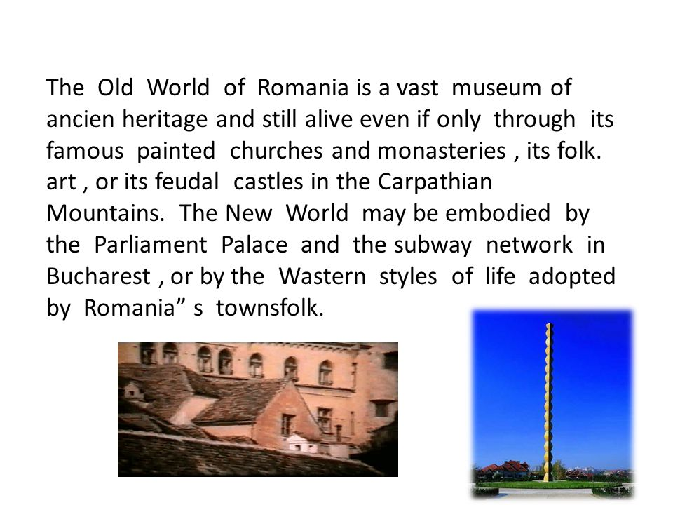 The Old World of Romania is a vast museum of ancien heritage and still alive even if only through its famous painted churches and monasteries, its folk.