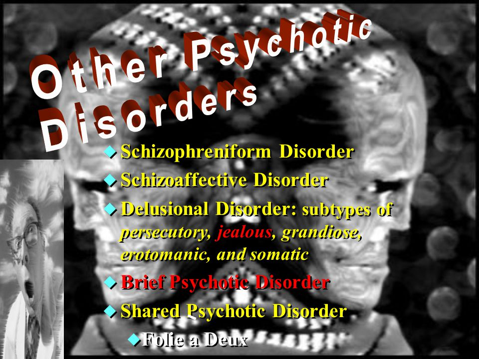  Schizophreniform Disorder  Schizoaffective Disorder  Delusional Disorder: subtypes of persecutory, jealous, grandiose, erotomanic, and somatic  Brief Psychotic Disorder  Shared Psychotic Disorder  Folie a Deux  Schizophreniform Disorder  Schizoaffective Disorder  Delusional Disorder: subtypes of persecutory, jealous, grandiose, erotomanic, and somatic  Brief Psychotic Disorder  Shared Psychotic Disorder  Folie a Deux