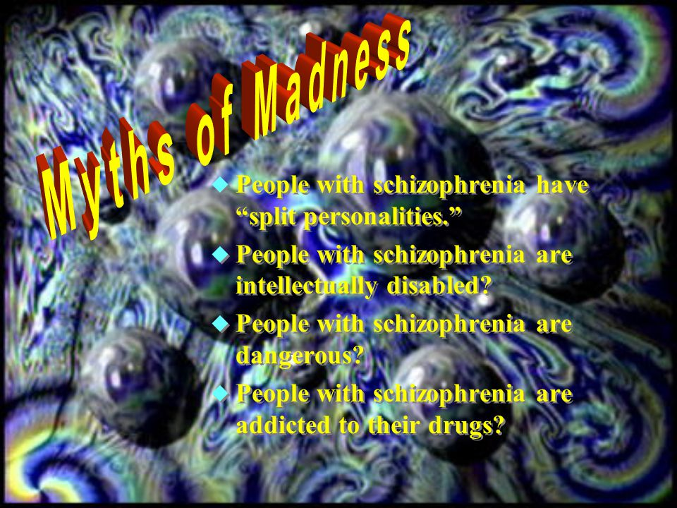  People with schizophrenia have split personalities.  People with schizophrenia are intellectually disabled.