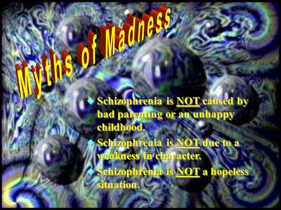  Schizophrenia is NOT caused by bad parenting or an unhappy childhood.