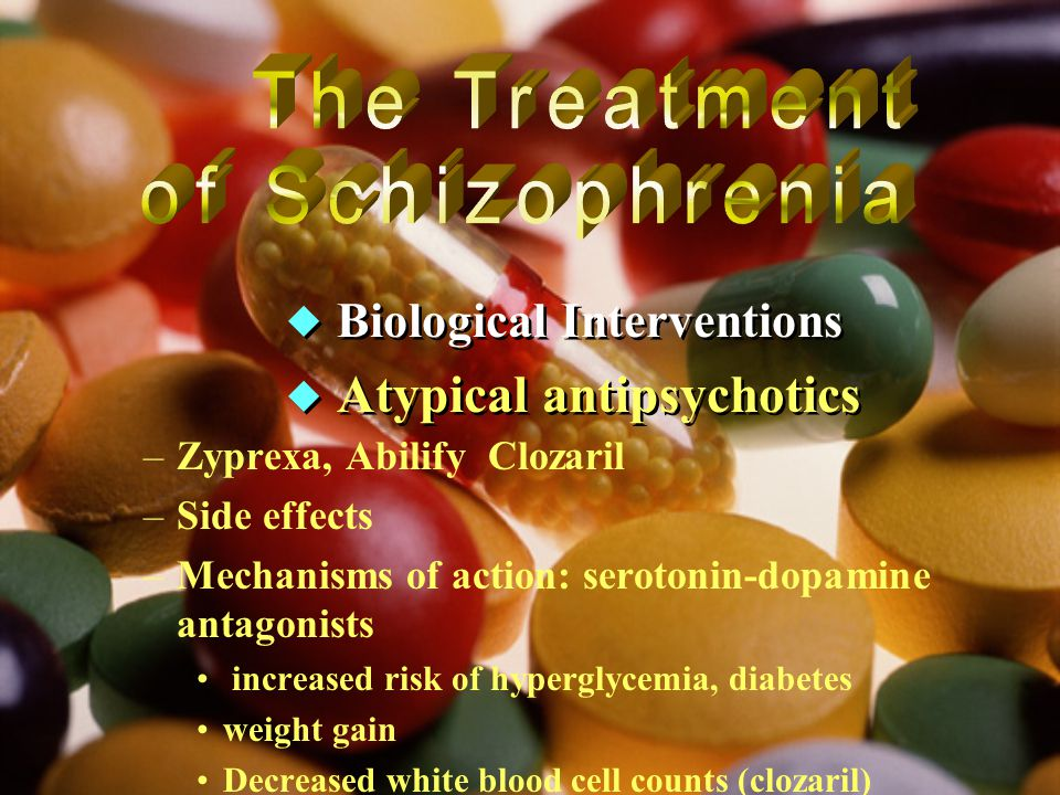  Biological Interventions  Atypical antipsychotics  Biological Interventions  Atypical antipsychotics –Zyprexa, Abilify Clozaril –Side effects –Mechanisms of action: serotonin-dopamine antagonists increased risk of hyperglycemia, diabetes weight gain Decreased white blood cell counts (clozaril)
