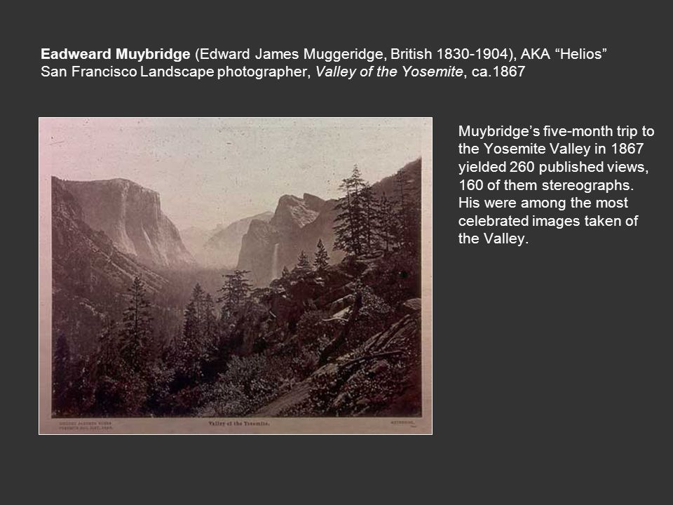 Eadweard Muybridge (Edward James Muggeridge, British 1830-1904), AKA Helios San Francisco Landscape photographer, Valley of the Yosemite, ca.1867 Muybridge's five-month trip to the Yosemite Valley in 1867 yielded 260 published views, 160 of them stereographs.