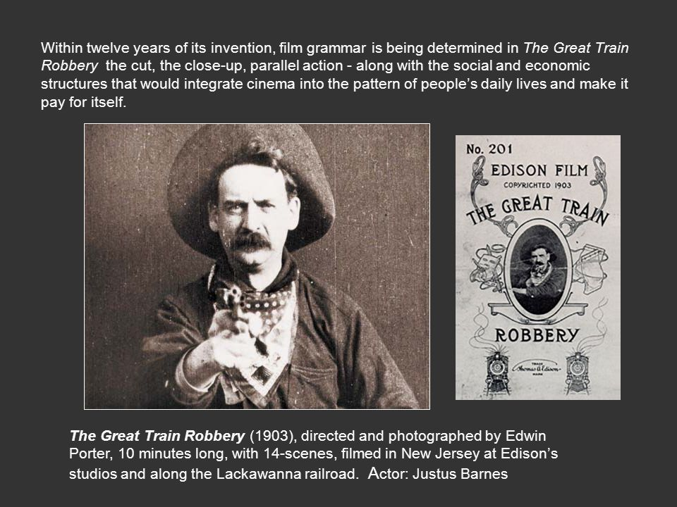 Within twelve years of its invention, film grammar is being determined in The Great Train Robbery ­ the cut, the close-up, parallel action - along with the social and economic structures that would integrate cinema into the pattern of people's daily lives and make it pay for itself.