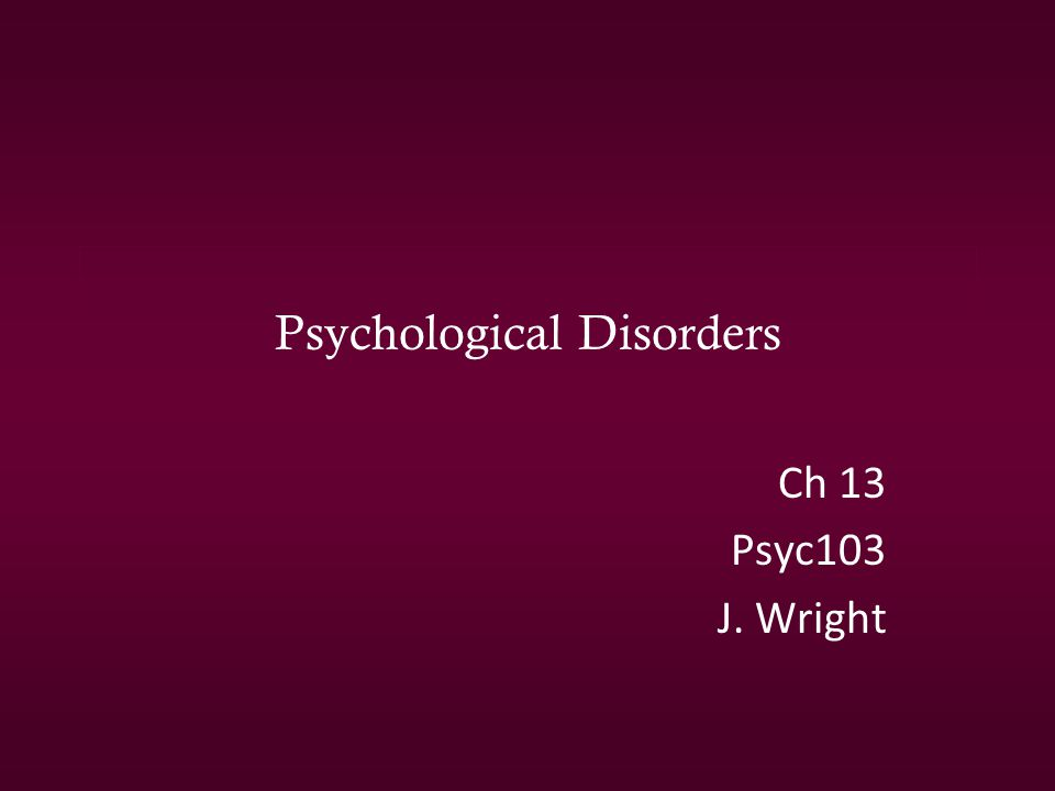 Psychological Disorders Ch 13 Psyc103 J. Wright