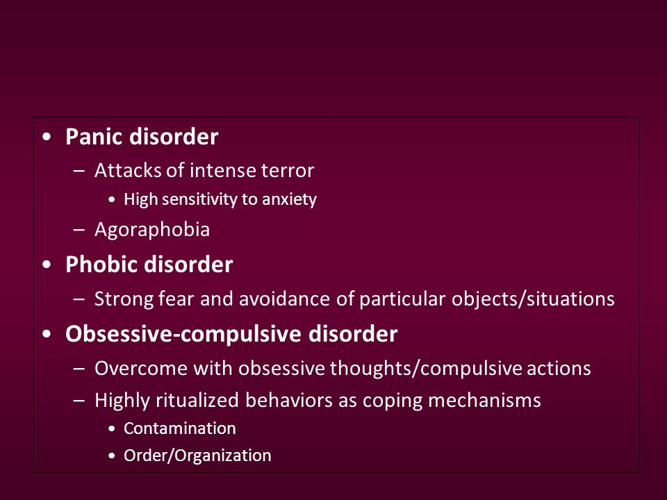 Panic disorder –Attacks of intense terror High sensitivity to anxiety –Agoraphobia Phobic disorder –Strong fear and avoidance of particular objects/situations Obsessive-compulsive disorder –Overcome with obsessive thoughts/compulsive actions –Highly ritualized behaviors as coping mechanisms Contamination Order/Organization