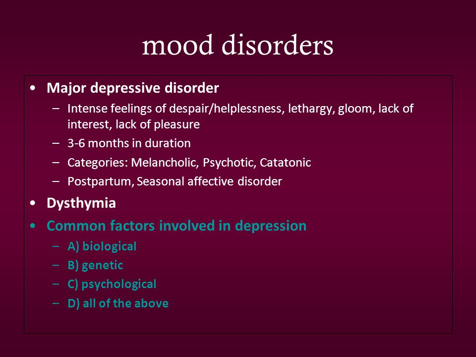 mood disorders Major depressive disorder –Intense feelings of despair/helplessness, lethargy, gloom, lack of interest, lack of pleasure –3-6 months in duration –Categories: Melancholic, Psychotic, Catatonic –Postpartum, Seasonal affective disorder Dysthymia Common factors involved in depression –A) biological –B) genetic –C) psychological –D) all of the above
