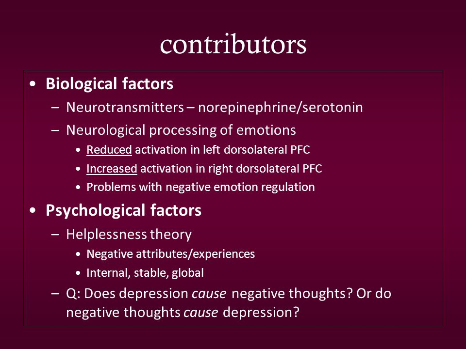 contributors Biological factors –Neurotransmitters – norepinephrine/serotonin –Neurological processing of emotions Reduced activation in left dorsolateral PFC Increased activation in right dorsolateral PFC Problems with negative emotion regulation Psychological factors –Helplessness theory Negative attributes/experiences Internal, stable, global –Q: Does depression cause negative thoughts.