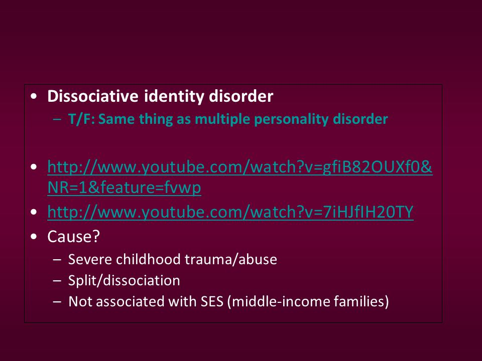 Dissociative identity disorder –T/F: Same thing as multiple personality disorder http://www.youtube.com/watch v=gfiB82OUXf0& NR=1&feature=fvwphttp://www.youtube.com/watch v=gfiB82OUXf0& NR=1&feature=fvwp http://www.youtube.com/watch v=7iHJfIH20TY Cause.