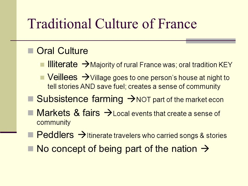 Traditional Culture of France Oral Culture Illiterate  Majority of rural France was; oral tradition KEY Veillees  Village goes to one person's house