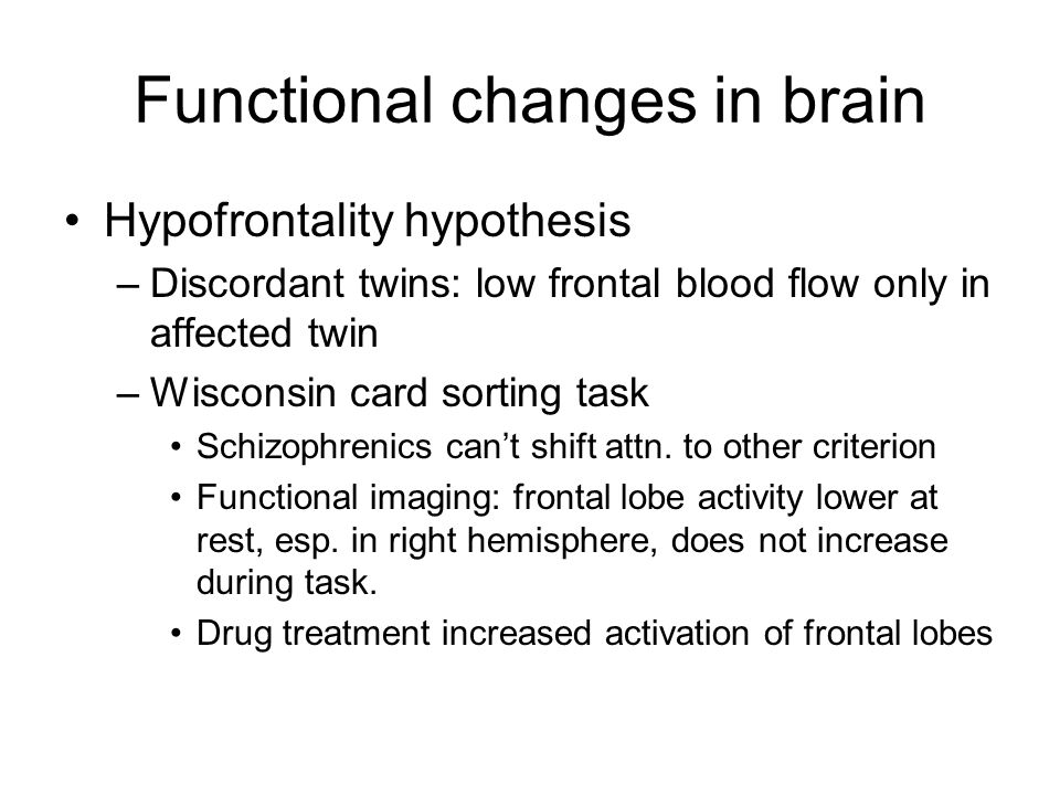 Functional changes in brain Hypofrontality hypothesis –Discordant twins: low frontal blood flow only in affected twin –Wisconsin card sorting task Schizophrenics can't shift attn.