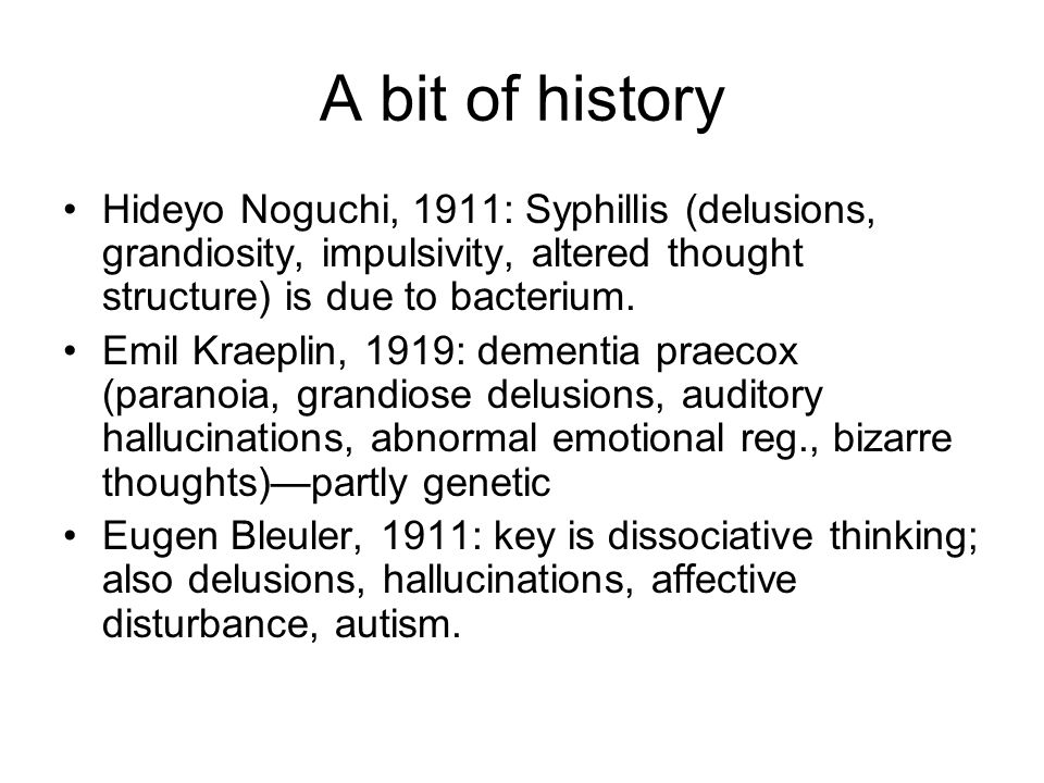 A bit of history Hideyo Noguchi, 1911: Syphillis (delusions, grandiosity, impulsivity, altered thought structure) is due to bacterium. Emil Kraeplin,