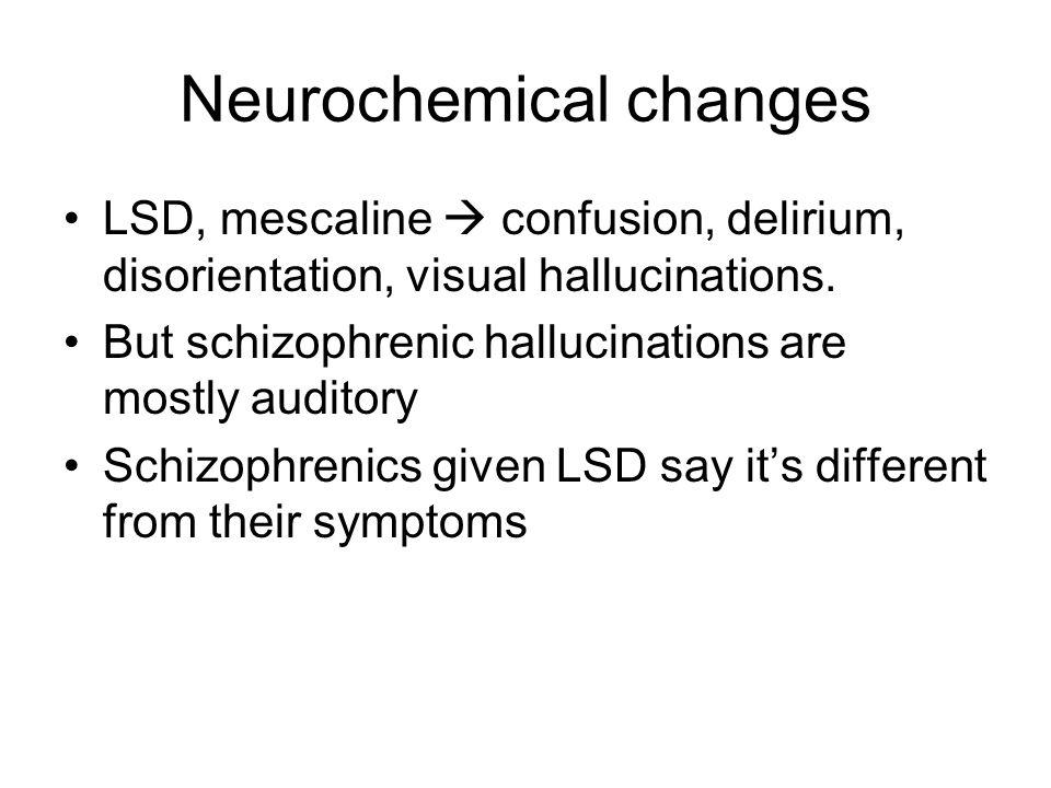 Neurochemical changes LSD, mescaline  confusion, delirium, disorientation, visual hallucinations.
