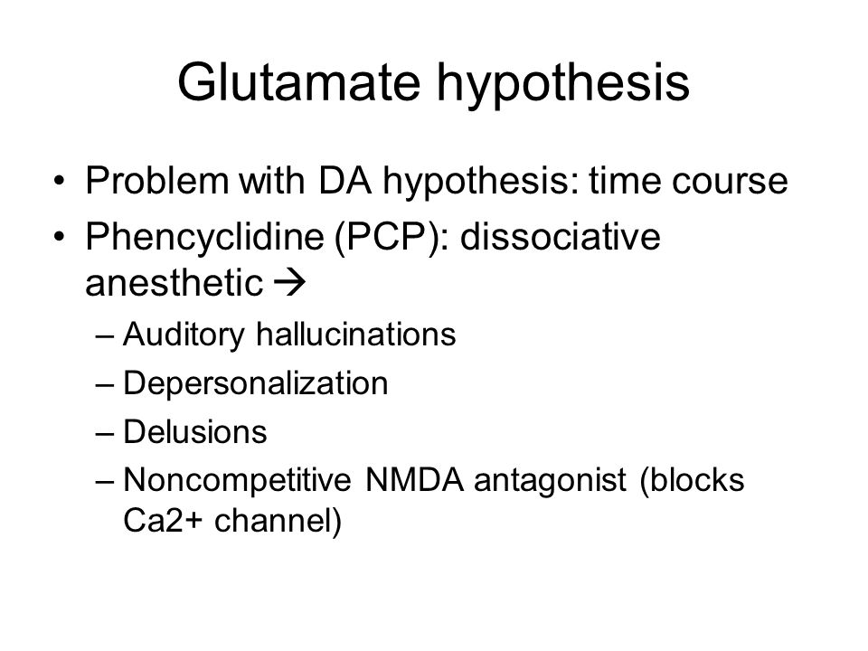 Glutamate hypothesis Problem with DA hypothesis: time course Phencyclidine (PCP): dissociative anesthetic  –Auditory hallucinations –Depersonalization –Delusions –Noncompetitive NMDA antagonist (blocks Ca2+ channel)