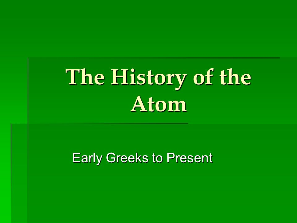 The History of the Atom Early Greeks to Present