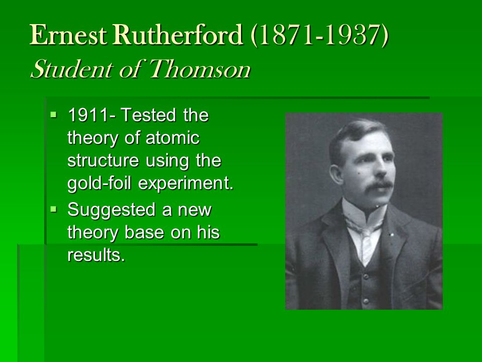 Ernest Rutherford (1871-1937) Student of Thomson  1911- Tested the theory of atomic structure using the gold-foil experiment.  Suggested a new theor
