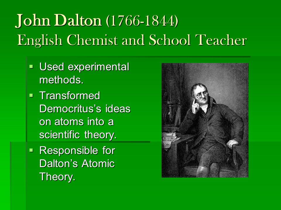 John Dalton (1766-1844) English Chemist and School Teacher  Used experimental methods.  Transformed Democritus's ideas on atoms into a scientific th