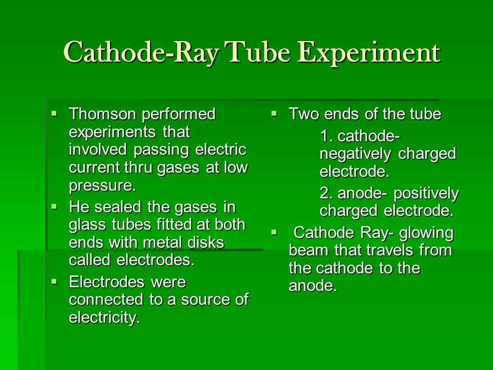 Cathode-Ray Tube Experiment  Thomson performed experiments that involved passing electric current thru gases at low pressure.  He sealed the gases i