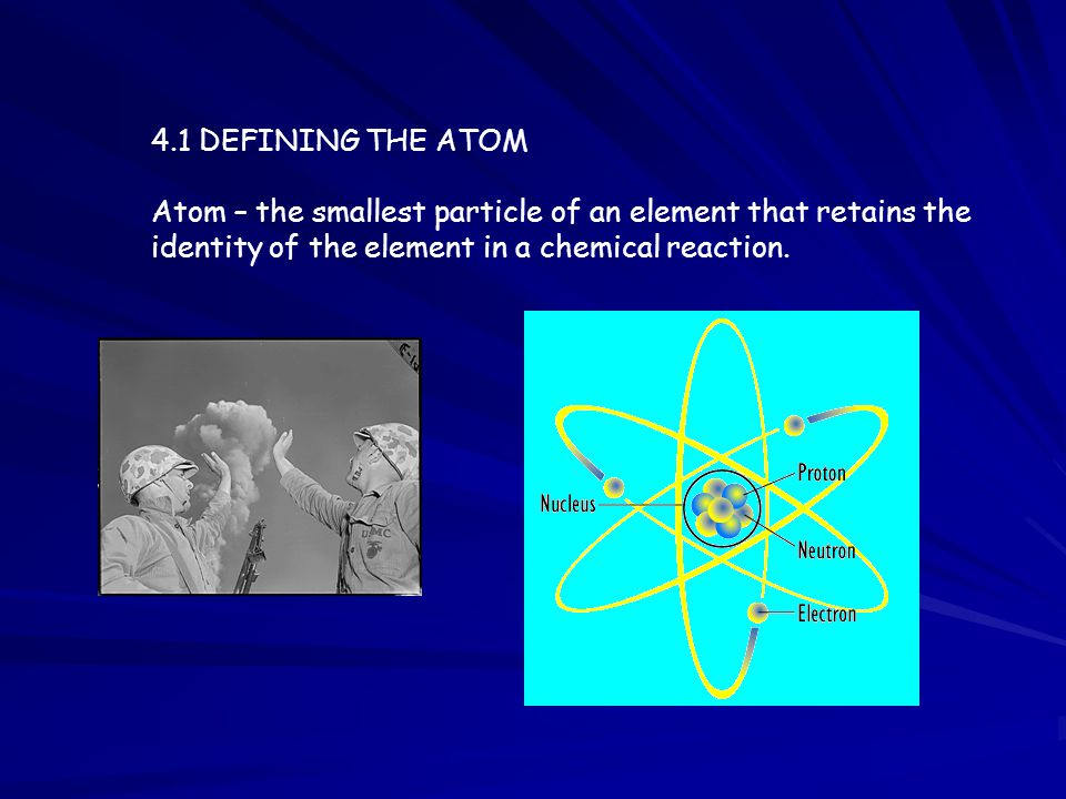 4.1 DEFINING THE ATOM Atom – the smallest particle of an element that retains the identity of the element in a chemical reaction.
