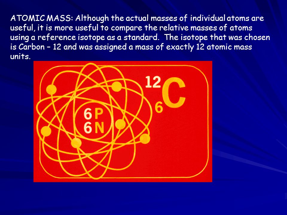ATOMIC MASS: Although the actual masses of individual atoms are useful, it is more useful to compare the relative masses of atoms using a reference is