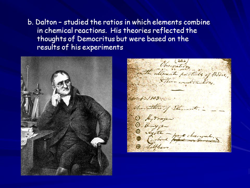 b. Dalton – studied the ratios in which elements combine in chemical reactions. His theories reflected the thoughts of Democritus but were based on th