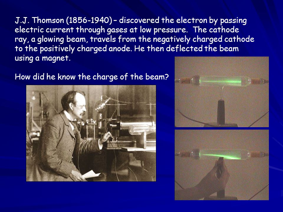 J.J. Thomson (1856-1940) – discovered the electron by passing electric current through gases at low pressure. The cathode ray, a glowing beam, travels