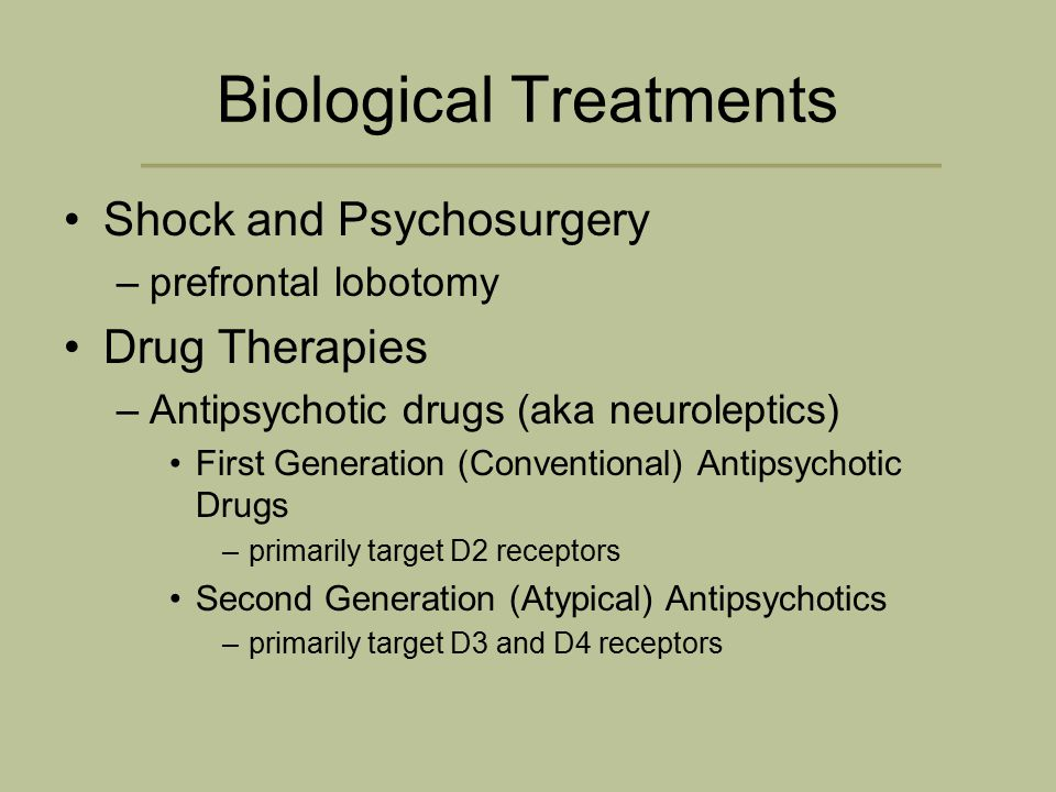 Biological Treatments Shock and Psychosurgery –prefrontal lobotomy Drug Therapies –Antipsychotic drugs (aka neuroleptics) First Generation (Conventional) Antipsychotic Drugs –primarily target D2 receptors Second Generation (Atypical) Antipsychotics –primarily target D3 and D4 receptors