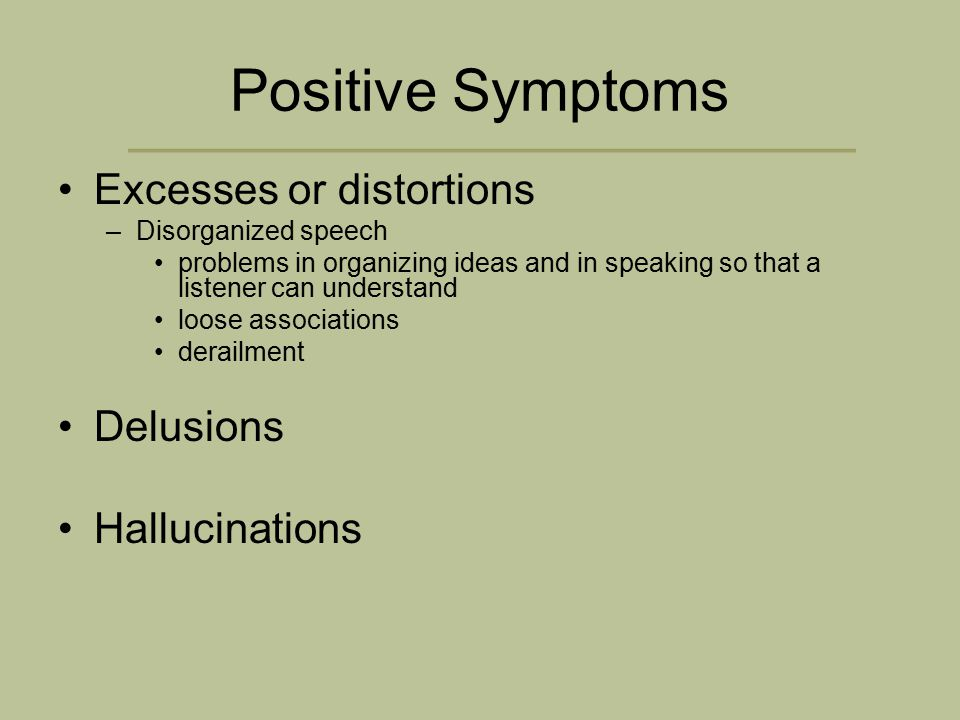 Positive Symptoms Excesses or distortions –Disorganized speech problems in organizing ideas and in speaking so that a listener can understand loose associations derailment Delusions Hallucinations